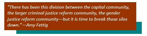 """""""There has been this division between the capital community, the larger criminal justice reform community, the gender justice reform community—but it is time to break those silos down."""" --Amy Fettig"""