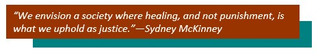 """""""We envision a society where healing, and not punishment, is what we uphold as justice.""""—Sydney McKinney"""